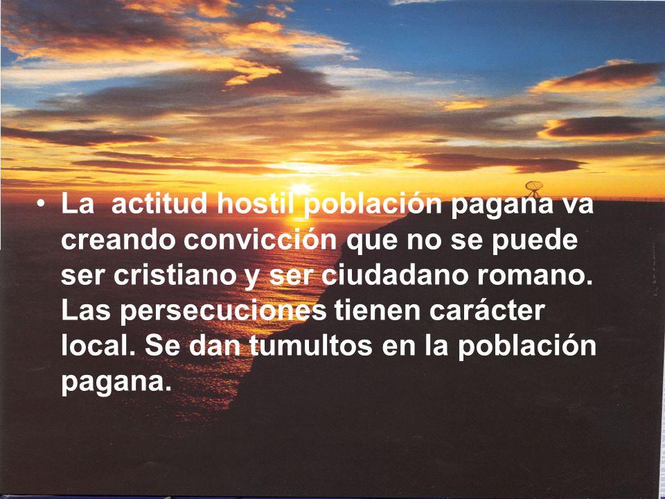 La actitud hostil población pagana va creando convicción que no se puede ser cristiano y ser ciudadano romano. Las persecuciones tienen carácter local