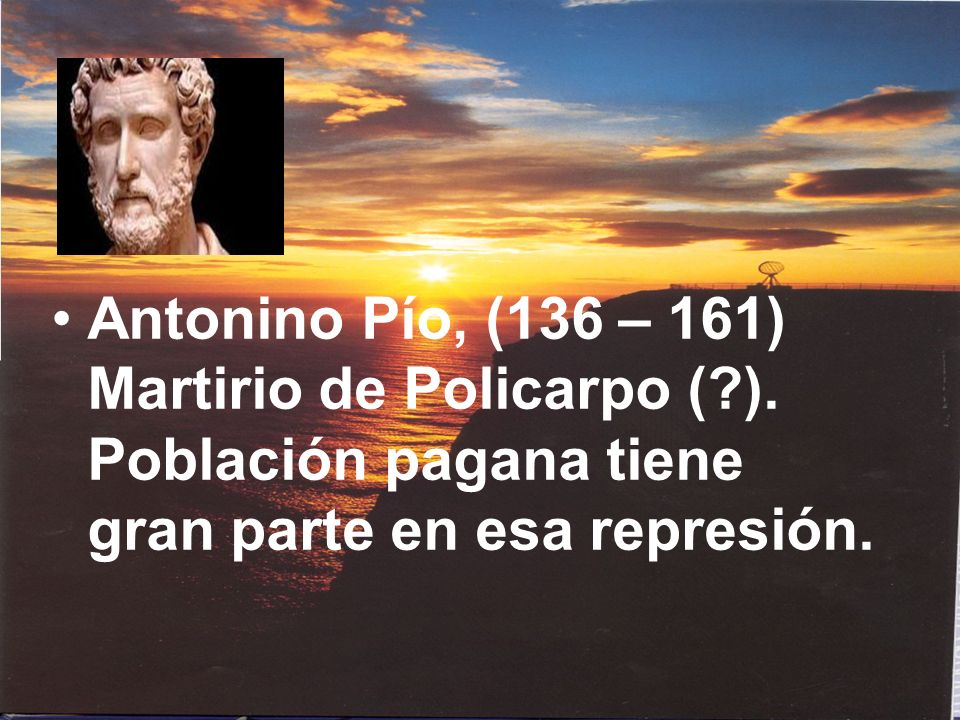 Antonino Pío, (136 – 161) Martirio de Policarpo (?). Población pagana tiene gran parte en esa represión.