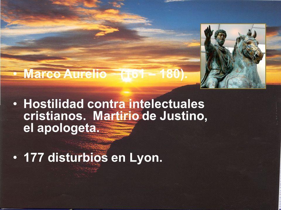 Marco Aurelio (161 – 180). Hostilidad contra intelectuales cristianos. Martirio de Justino, el apologeta. 177 disturbios en Lyon.