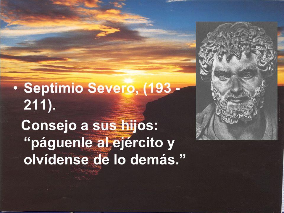 Septimio Severo, (193 - 211). Consejo a sus hijos: páguenle al ejército y olvídense de lo demás.