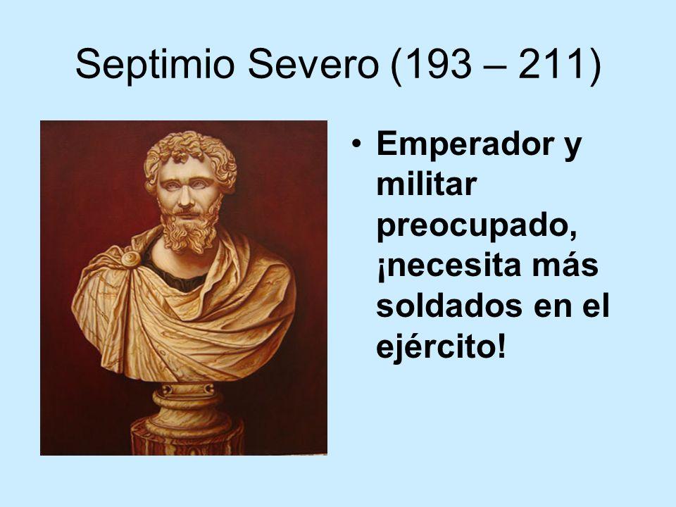 Septimio Severo (193 – 211) Emperador y militar preocupado, ¡necesita más soldados en el ejército!