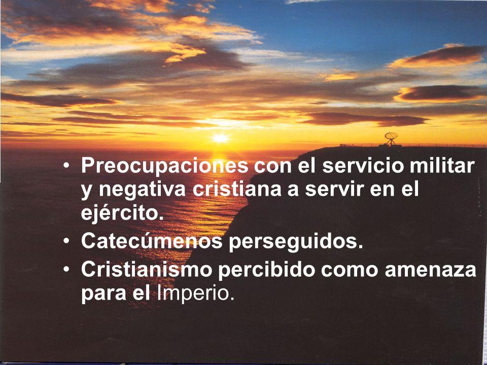 Preocupaciones con el servicio militar y negativa cristiana a servir en el ejército. Catecúmenos perseguidos. Cristianismo percibido como amenaza para