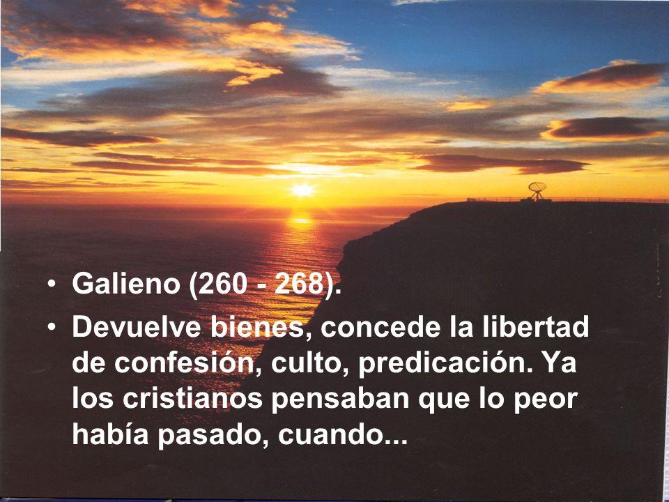 Galieno (260 - 268). Devuelve bienes, concede la libertad de confesión, culto, predicación. Ya los cristianos pensaban que lo peor había pasado, cuand