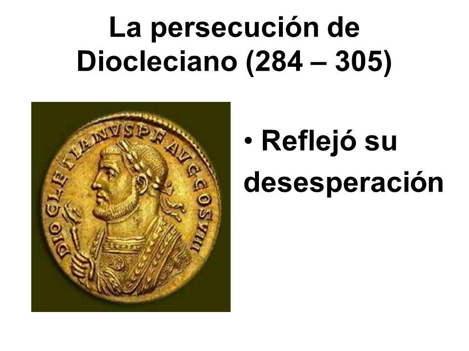 La persecución de Diocleciano (284 – 305) Reflejó su desesperación