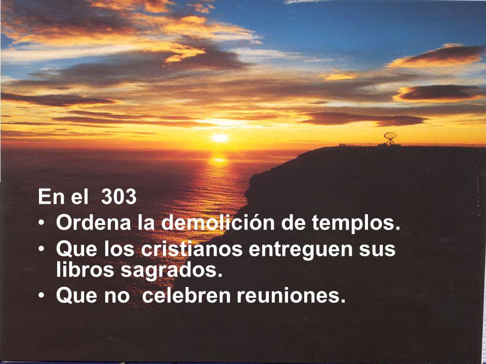 En el 303 Ordena la demolición de templos. Que los cristianos entreguen sus libros sagrados. Que no celebren reuniones.