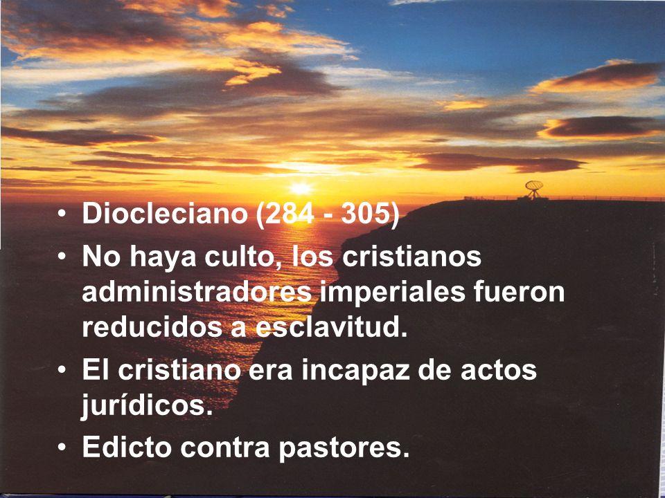 Diocleciano (284 - 305) No haya culto, los cristianos administradores imperiales fueron reducidos a esclavitud. El cristiano era incapaz de actos jurí