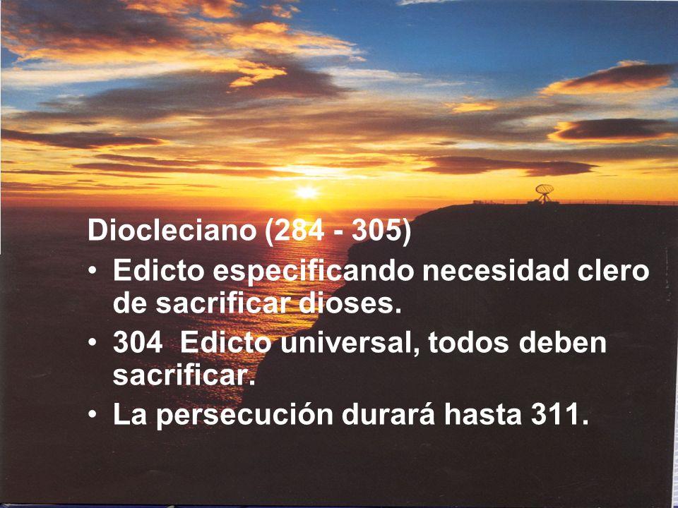 Diocleciano (284 - 305) Edicto especificando necesidad clero de sacrificar dioses. 304 Edicto universal, todos deben sacrificar. La persecución durará