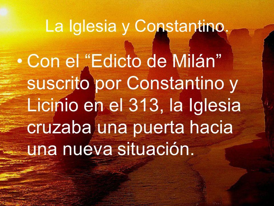 La Iglesia y Constantino. Con el Edicto de Milán suscrito por Constantino y Licinio en el 313, la Iglesia cruzaba una puerta hacia una nueva situación