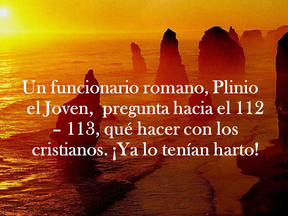 Un funcionario romano, Plinio el Joven, pregunta hacia el 112 – 113, qué hacer con los cristianos. ¡Ya lo tenían harto!