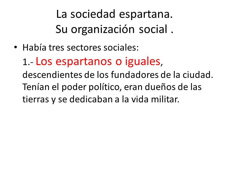 La sociedad espartana. Su organización social. Había tres sectores sociales: 1.- Los espartanos o iguales, descendientes de los fundadores de la ciuda