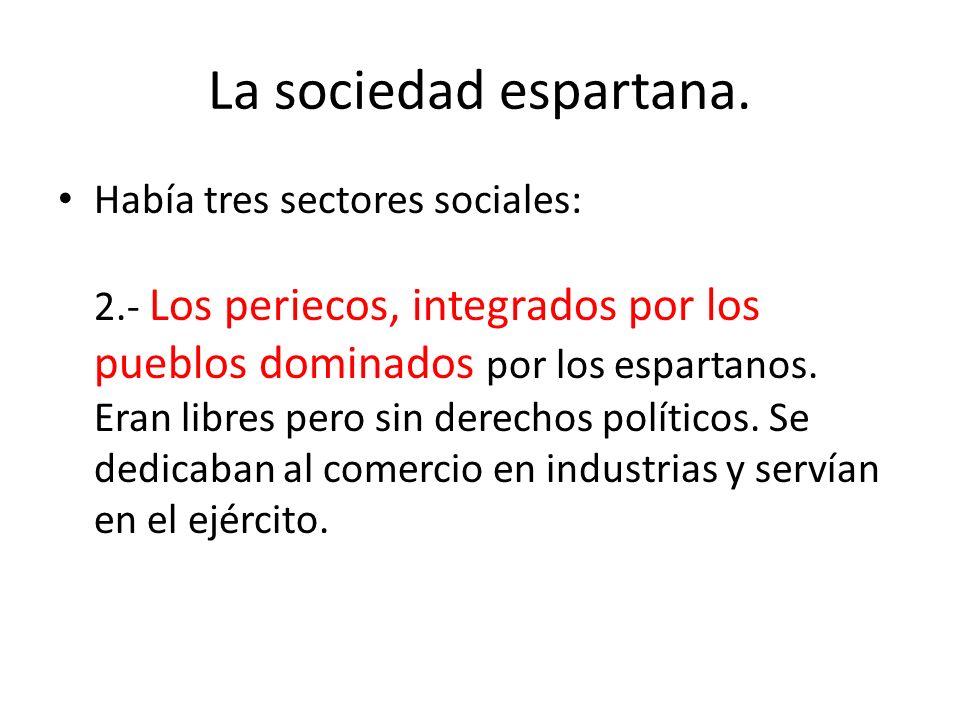 La sociedad espartana. Había tres sectores sociales: 2.- Los periecos, integrados por los pueblos dominados por los espartanos. Eran libres pero sin d