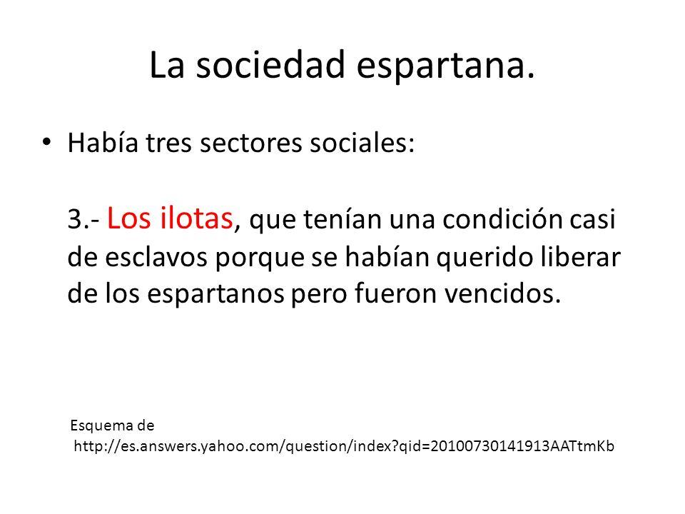 La sociedad espartana. Había tres sectores sociales: 3.- Los ilotas, que tenían una condición casi de esclavos porque se habían querido liberar de los