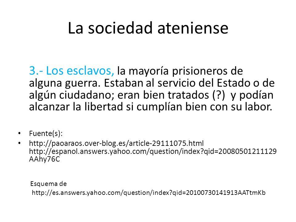 La sociedad ateniense 3.- Los esclavos, la mayoría prisioneros de alguna guerra. Estaban al servicio del Estado o de algún ciudadano; eran bien tratad