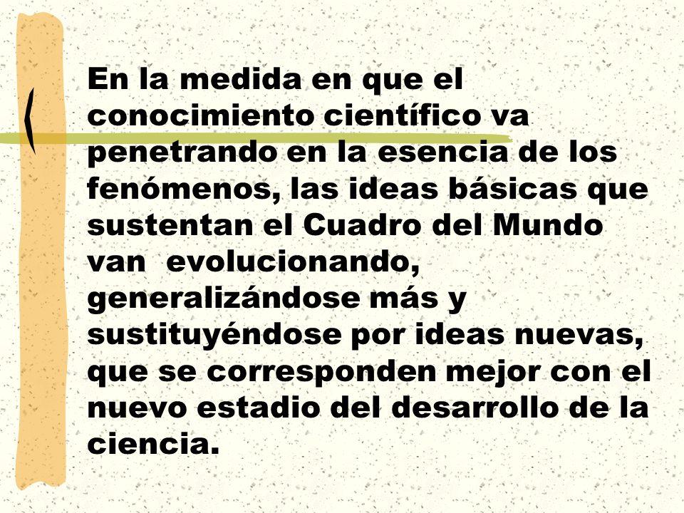 En la medida en que el conocimiento científico va penetrando en la esencia de los fenómenos, las ideas básicas que sustentan el Cuadro del Mundo van e