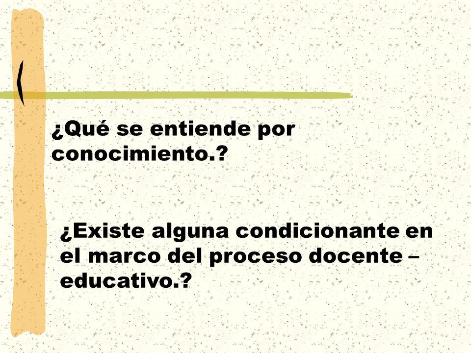 ¿Qué se entiende por conocimiento.? ¿Existe alguna condicionante en el marco del proceso docente – educativo.?
