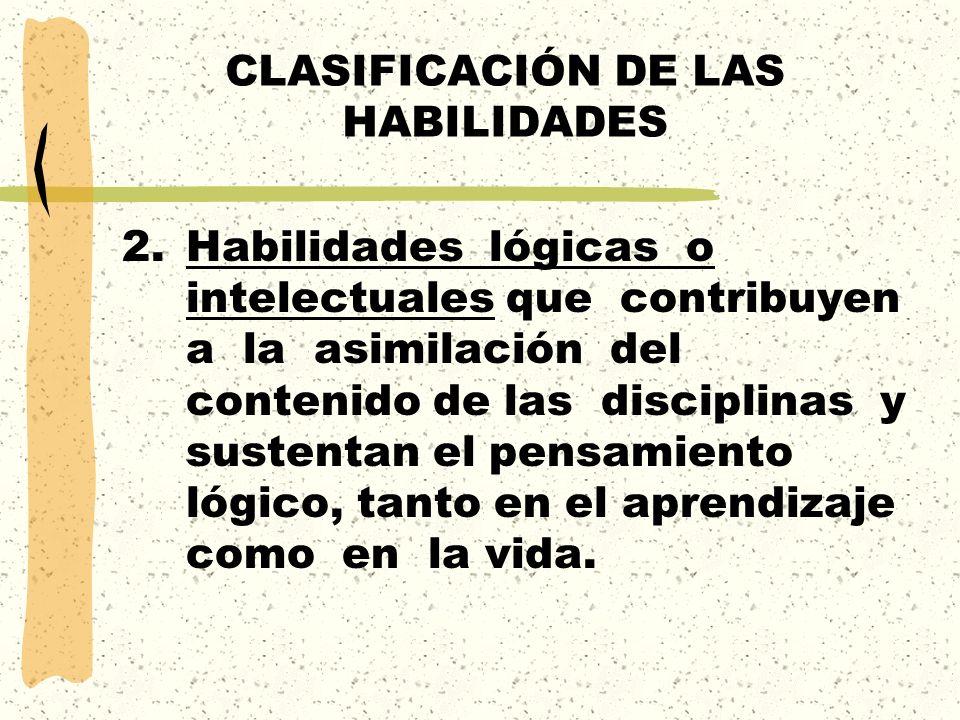 CLASIFICACIÓN DE LAS HABILIDADES 2.Habilidades lógicas o intelectuales que contribuyen a la asimilación del contenido de las disciplinas y sustentan e