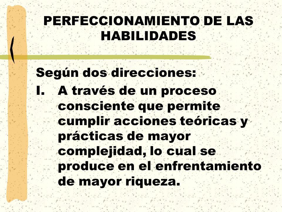 PERFECCIONAMIENTO DE LAS HABILIDADES Según dos direcciones: I.A través de un proceso consciente que permite cumplir acciones teóricas y prácticas de m