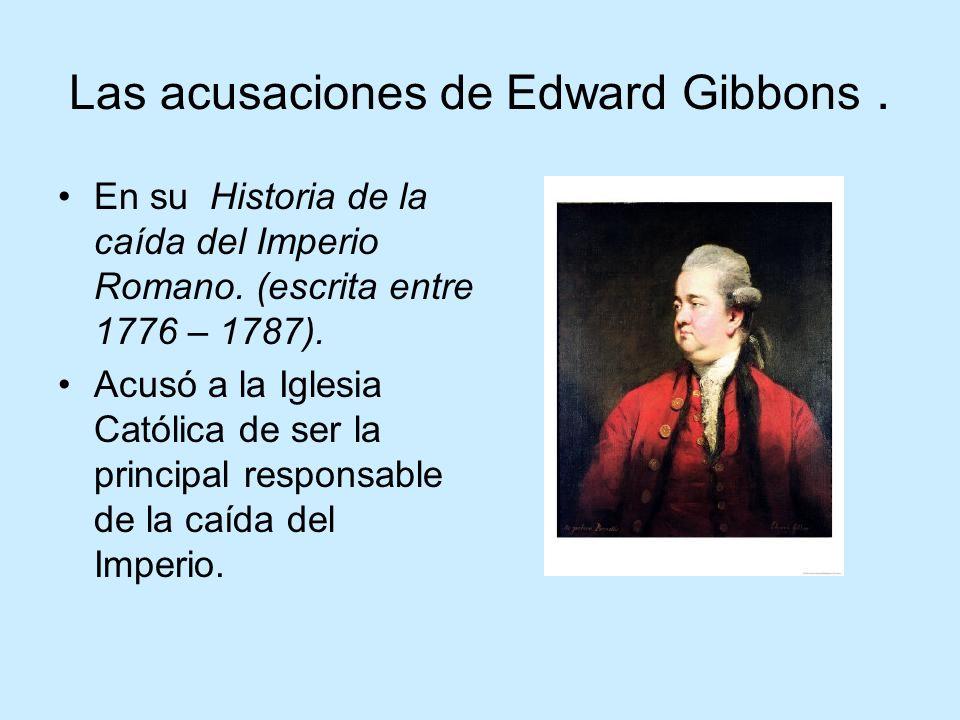 Las acusaciones de Edward Gibbons. En su Historia de la caída del Imperio Romano. (escrita entre 1776 – 1787). Acusó a la Iglesia Católica de ser la p