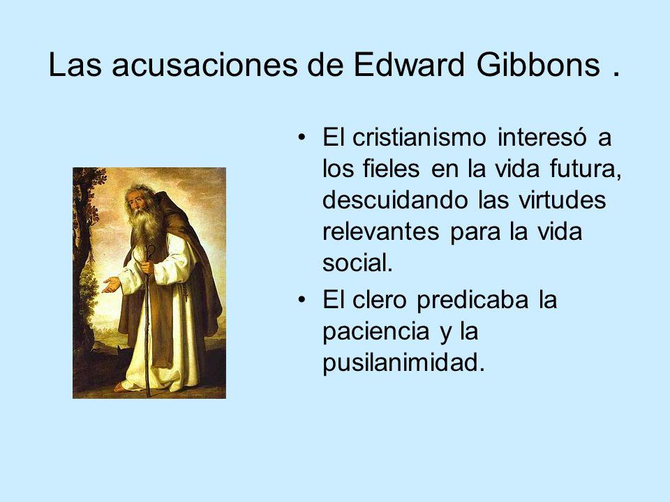 Las acusaciones de Edward Gibbons. El cristianismo interesó a los fieles en la vida futura, descuidando las virtudes relevantes para la vida social. E