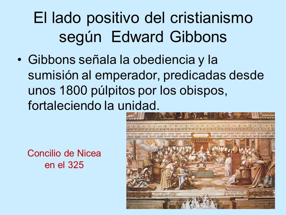 El lado positivo del cristianismo según Edward Gibbons Gibbons señala la obediencia y la sumisión al emperador, predicadas desde unos 1800 púlpitos por los obispos, fortaleciendo la unidad.