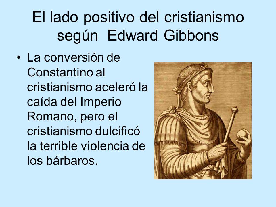 El lado positivo del cristianismo según Edward Gibbons La conversión de Constantino al cristianismo aceleró la caída del Imperio Romano, pero el cristianismo dulcificó la terrible violencia de los bárbaros.