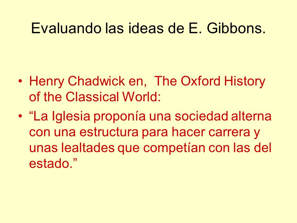 Evaluando las ideas de E. Gibbons. Henry Chadwick en, The Oxford History of the Classical World: La Iglesia proponía una sociedad alterna con una estr