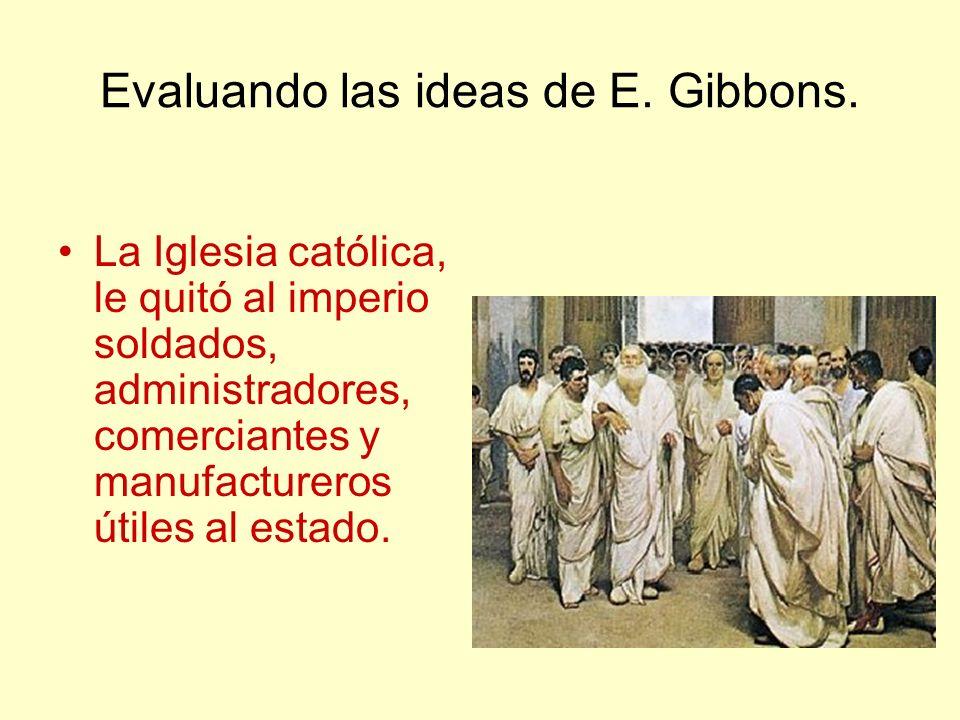 Evaluando las ideas de E. Gibbons. La Iglesia católica, le quitó al imperio soldados, administradores, comerciantes y manufactureros útiles al estado.