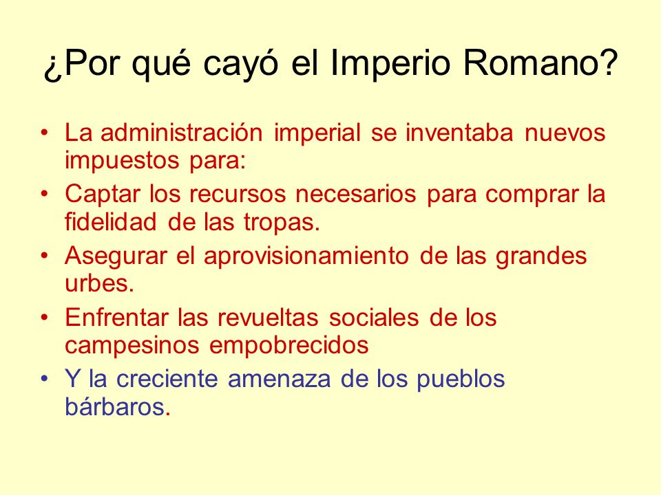 ¿Por qué cayó el Imperio Romano? La administración imperial se inventaba nuevos impuestos para: Captar los recursos necesarios para comprar la fidelid