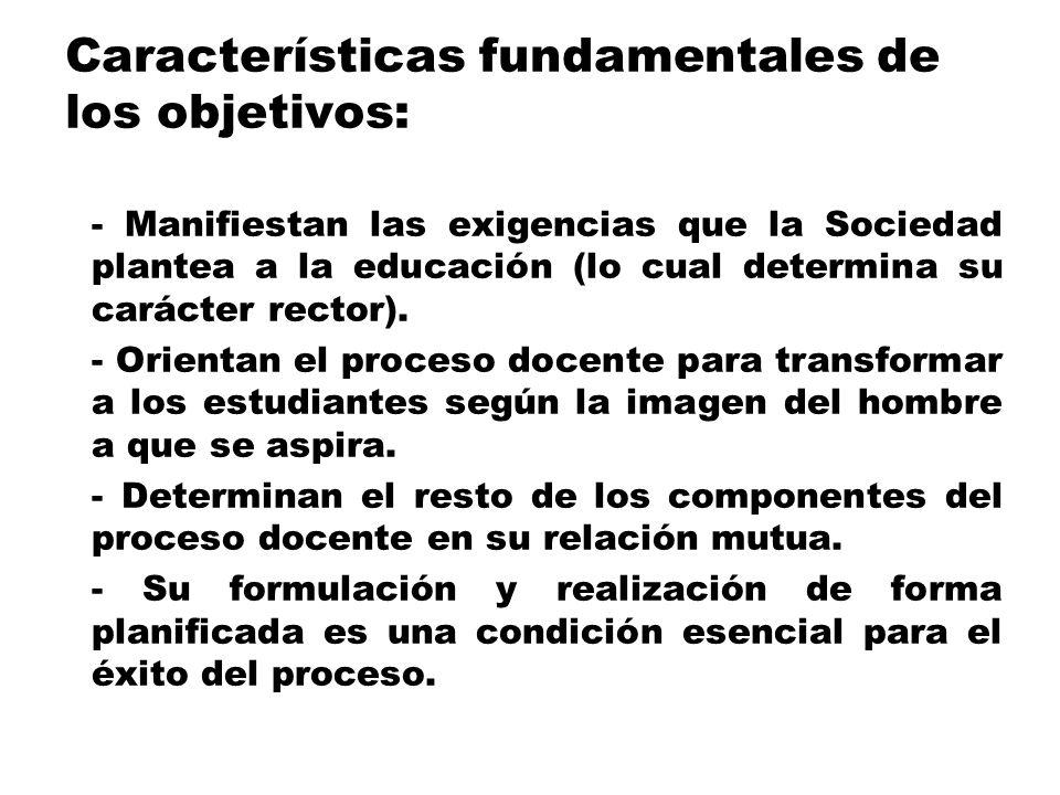 Características fundamentales de los objetivos: - Manifiestan las exigencias que la Sociedad plantea a la educación (lo cual determina su carácter rec
