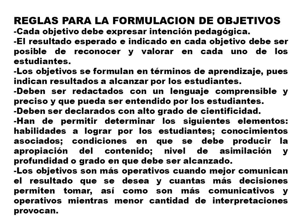 REGLAS PARA LA FORMULACION DE OBJETIVOS -Cada objetivo debe expresar intención pedagógica. -El resultado esperado e indicado en cada objetivo debe ser