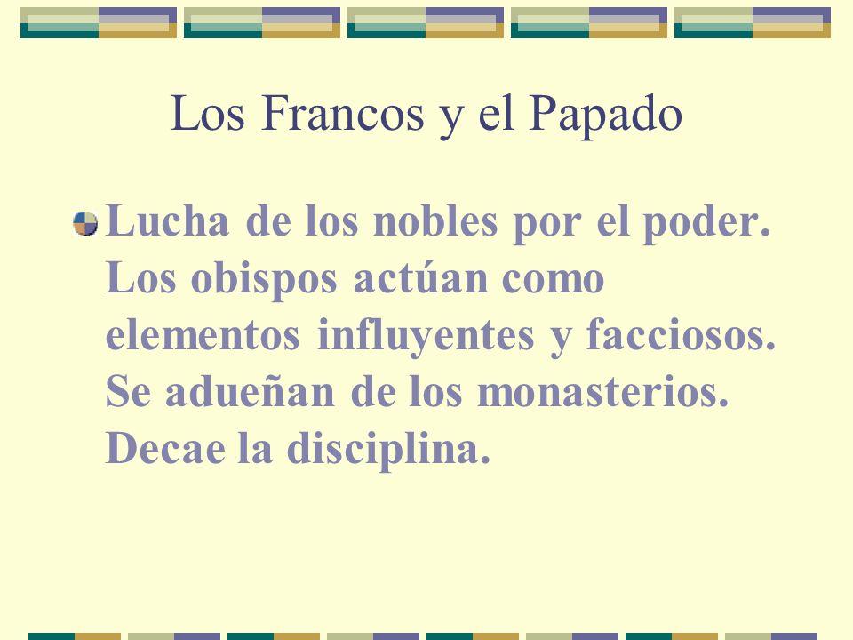 Los Francos y el Papado Lucha de los nobles por el poder. Los obispos actúan como elementos influyentes y facciosos. Se adueñan de los monasterios. De