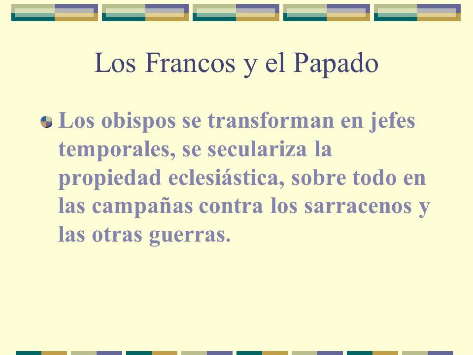 Los Francos y el Papado Los obispos se transforman en jefes temporales, se seculariza la propiedad eclesiástica, sobre todo en las campañas contra los