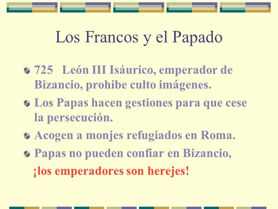 Los Francos y el Papado 725 León III Isáurico, emperador de Bizancio, prohibe culto imágenes. Los Papas hacen gestiones para que cese la persecución.