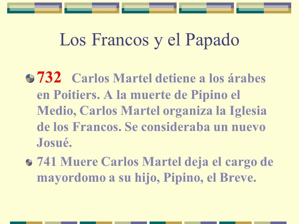 Los Francos y el Papado 732 Carlos Martel detiene a los árabes en Poitiers. A la muerte de Pipino el Medio, Carlos Martel organiza la Iglesia de los F