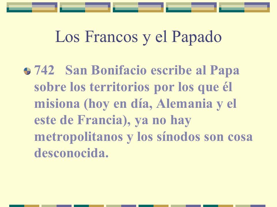 Los Francos y el Papado 742 San Bonifacio escribe al Papa sobre los territorios por los que él misiona (hoy en día, Alemania y el este de Francia), ya