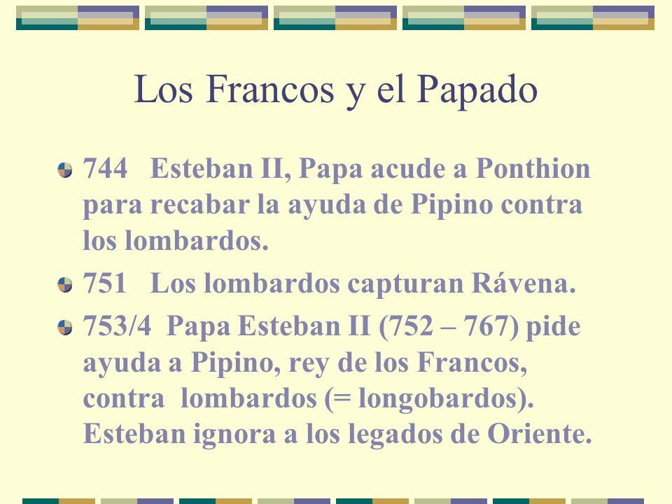 Los Francos y el Papado 744 Esteban II, Papa acude a Ponthion para recabar la ayuda de Pipino contra los lombardos. 751 Los lombardos capturan Rávena.