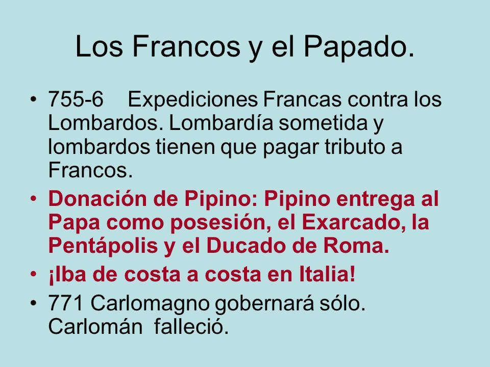 Los Francos y el Papado. 755-6 Expediciones Francas contra los Lombardos. Lombardía sometida y lombardos tienen que pagar tributo a Francos. Donación