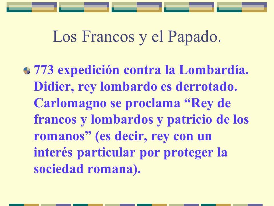 Los Francos y el Papado. 773 expedición contra la Lombardía. Didier, rey lombardo es derrotado. Carlomagno se proclama Rey de francos y lombardos y pa