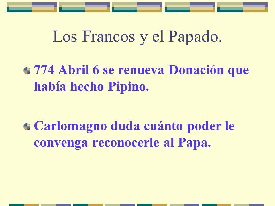 Los Francos y el Papado. 774 Abril 6 se renueva Donación que había hecho Pipino. Carlomagno duda cuánto poder le convenga reconocerle al Papa.