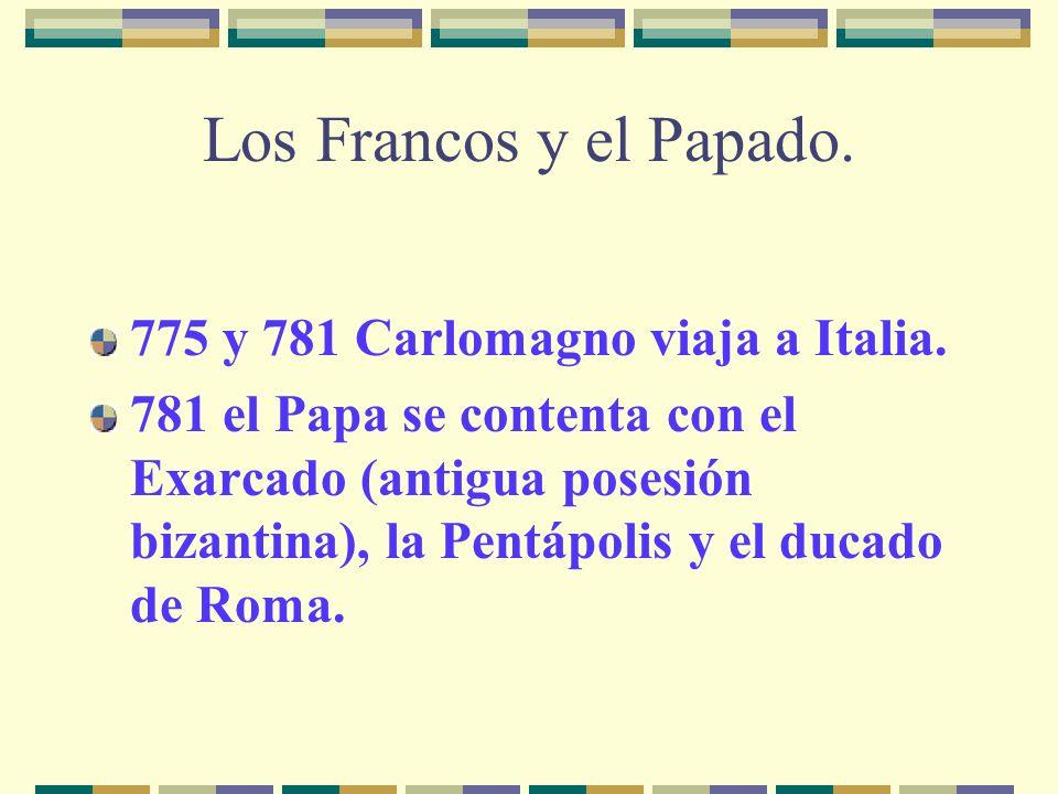 Los Francos y el Papado. 775 y 781 Carlomagno viaja a Italia. 781 el Papa se contenta con el Exarcado (antigua posesión bizantina), la Pentápolis y el