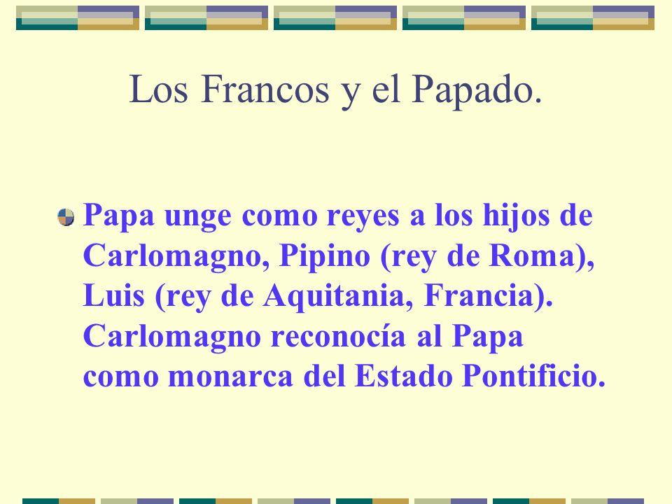 Los Francos y el Papado. Papa unge como reyes a los hijos de Carlomagno, Pipino (rey de Roma), Luis (rey de Aquitania, Francia). Carlomagno reconocía