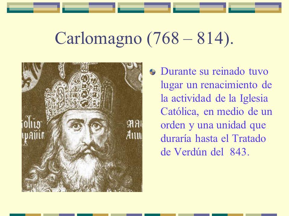 Carlomagno (768 – 814). Durante su reinado tuvo lugar un renacimiento de la actividad de la Iglesia Católica, en medio de un orden y una unidad que du