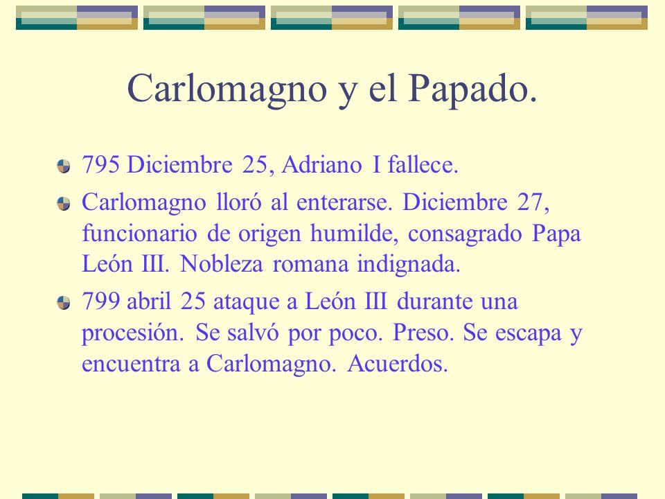 Carlomagno y el Papado. 795 Diciembre 25, Adriano I fallece. Carlomagno lloró al enterarse. Diciembre 27, funcionario de origen humilde, consagrado Pa
