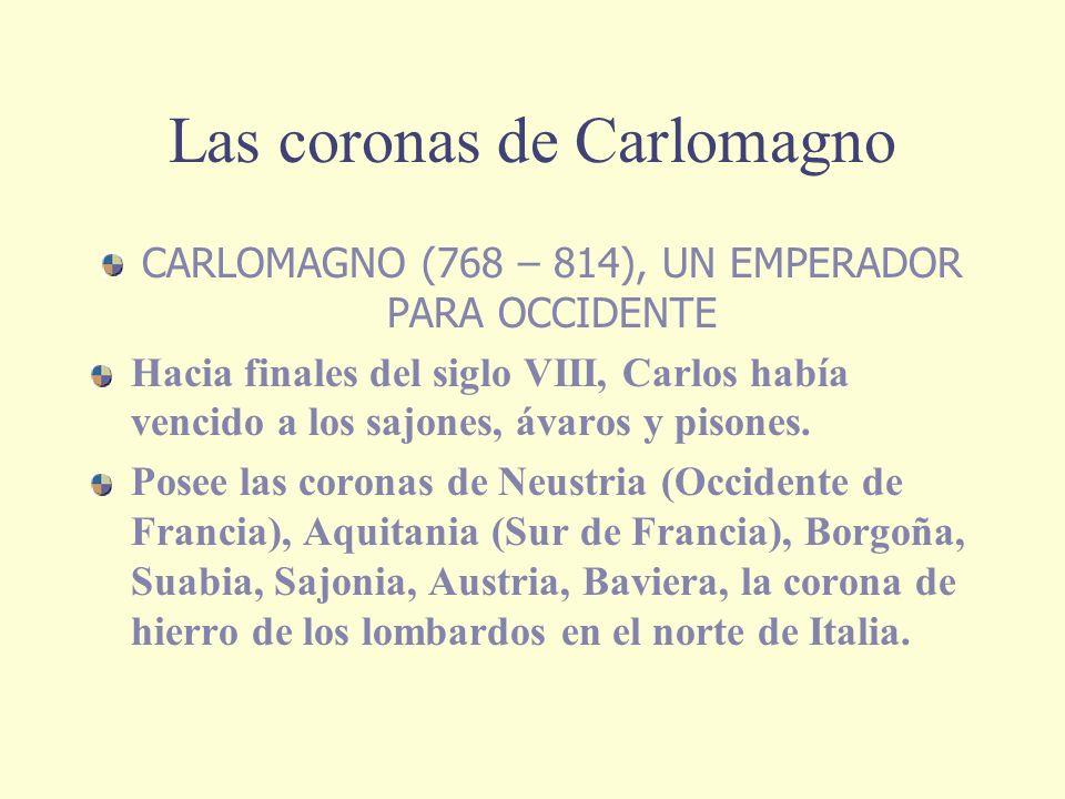 Las coronas de Carlomagno CARLOMAGNO (768 – 814), UN EMPERADOR PARA OCCIDENTE Hacia finales del siglo VIII, Carlos había vencido a los sajones, ávaros