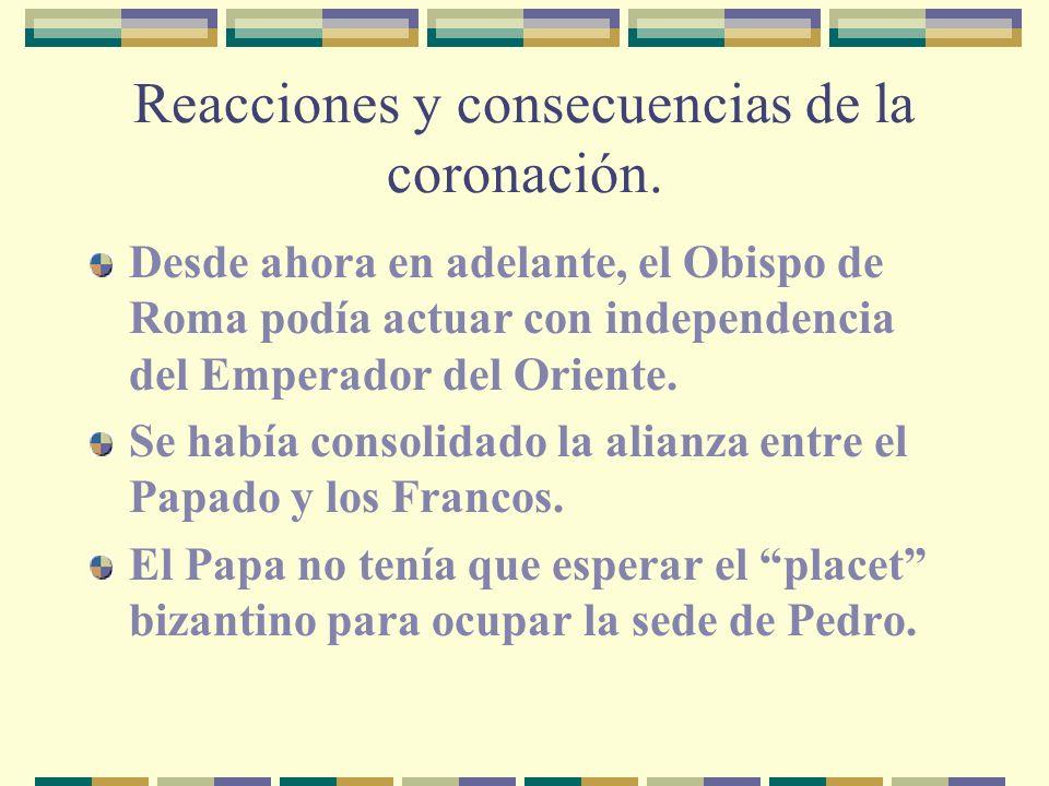 Reacciones y consecuencias de la coronación. Desde ahora en adelante, el Obispo de Roma podía actuar con independencia del Emperador del Oriente. Se h