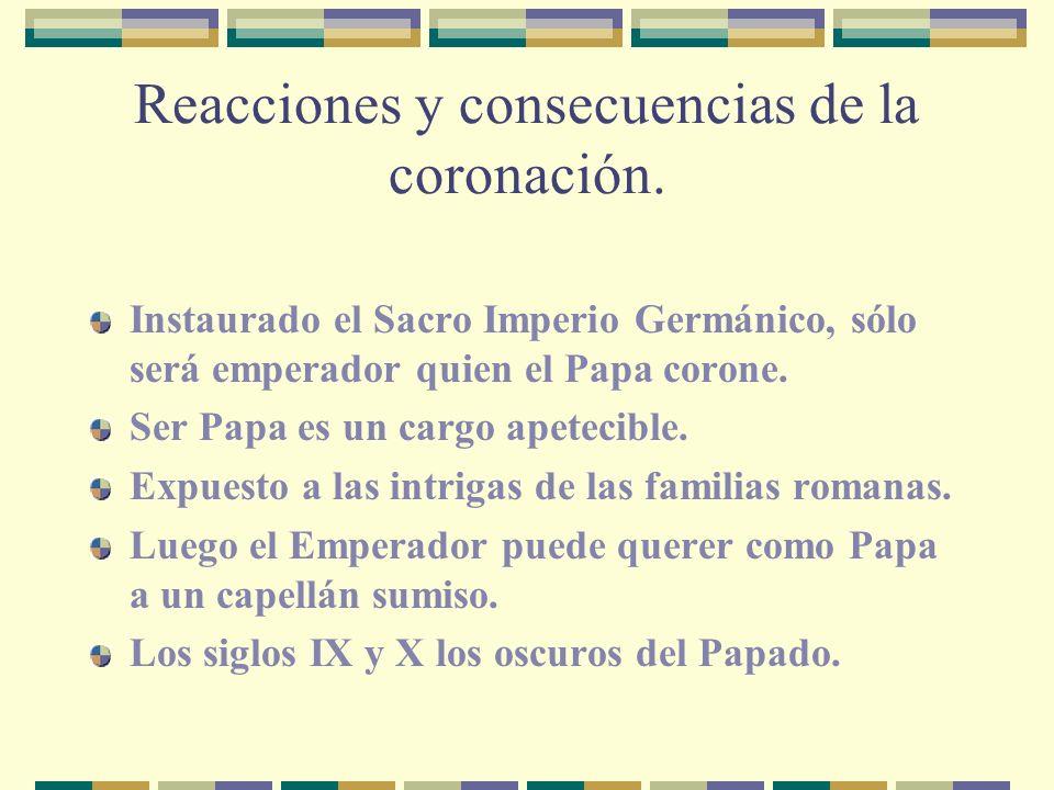Reacciones y consecuencias de la coronación. Instaurado el Sacro Imperio Germánico, sólo será emperador quien el Papa corone. Ser Papa es un cargo ape