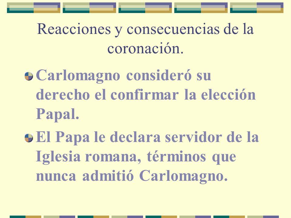 Reacciones y consecuencias de la coronación. Carlomagno consideró su derecho el confirmar la elección Papal. El Papa le declara servidor de la Iglesia