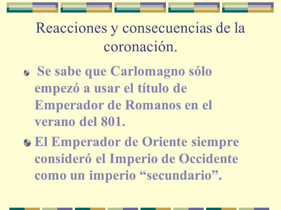 Reacciones y consecuencias de la coronación. Se sabe que Carlomagno sólo empezó a usar el título de Emperador de Romanos en el verano del 801. El Empe