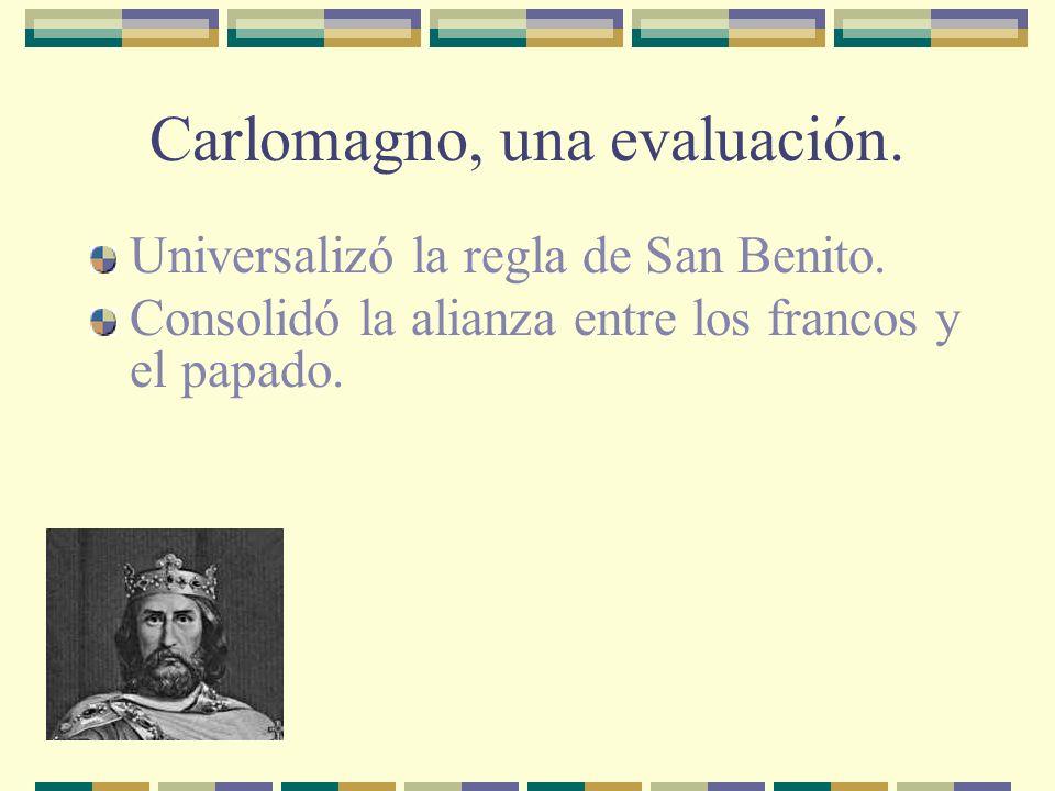 Carlomagno, una evaluación. Universalizó la regla de San Benito. Consolidó la alianza entre los francos y el papado.