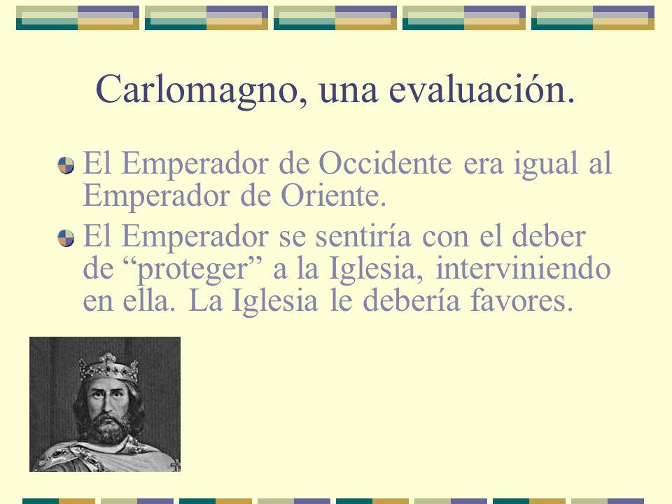 Carlomagno, una evaluación. El Emperador de Occidente era igual al Emperador de Oriente. El Emperador se sentiría con el deber de proteger a la Iglesi